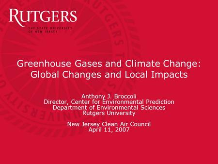Greenhouse Gases and Climate Change: Global Changes and Local Impacts Anthony J. Broccoli Director, Center for Environmental Prediction Department of Environmental.