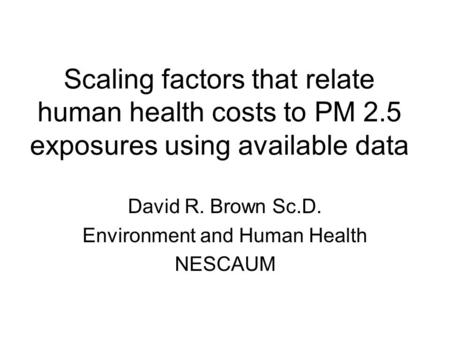 Scaling factors that relate human health costs to PM 2.5 exposures using available data David R. Brown Sc.D. Environment and Human Health NESCAUM.