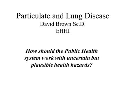 Particulate and Lung Disease David Brown Sc.D. EHHI How should the Public Health system work with uncertain but plausible health hazards?
