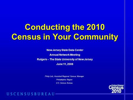 Conducting the 2010 Census in Your Community Philip Lutz, Assistant Regional Census Manager Philadelphia Region U.S. Census Bureau New Jersey State Data.