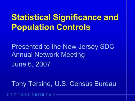 Statistical Significance and Population Controls Presented to the New Jersey SDC Annual Network Meeting June 6, 2007 Tony Tersine, U.S. Census Bureau.
