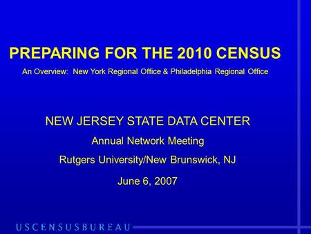 PREPARING FOR THE 2010 CENSUS An Overview: New York Regional Office & Philadelphia Regional Office NEW JERSEY STATE DATA CENTER Annual Network Meeting.