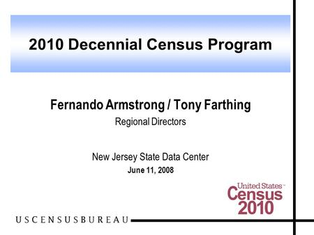 Fernando Armstrong / Tony Farthing Regional Directors New Jersey State Data Center June 11, 2008 2010 Decennial Census Program.