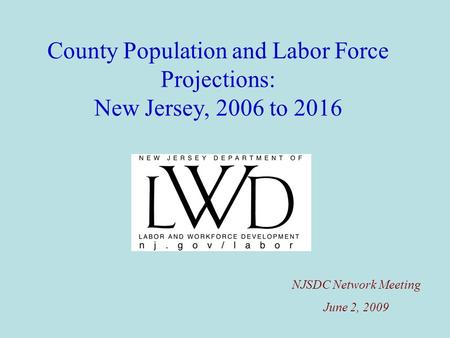 County Population and Labor Force Projections: New Jersey, 2006 to 2016 NJSDC Network Meeting June 2, 2009.