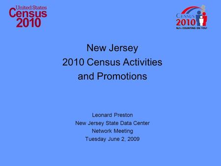 New Jersey 2010 Census Activities and Promotions Leonard Preston New Jersey State Data Center Network Meeting Tuesday June 2, 2009.