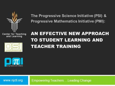 The Progressive Science Initiative (PSI) & Progressive Mathematics Initiative (PMI): AN EFFECTIVE NEW APPROACH TO STUDENT LEARNING AND TEACHER TRAINING.