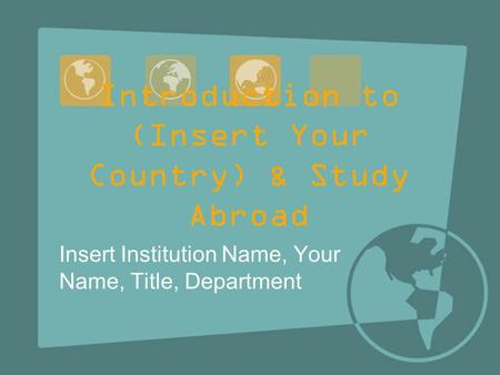 Introduction to (Insert Your Country) & Study Abroad Insert Institution Name, Your Name, Title, Department.