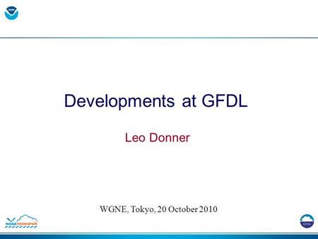 Developments at GFDL Leo Donner WGNE, Tokyo, 20 October 2010.