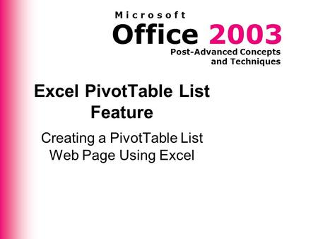 Office 2003 Post-Advanced Concepts and Techniques M i c r o s o f t Excel PivotTable List Feature Creating a PivotTable List Web Page Using Excel.