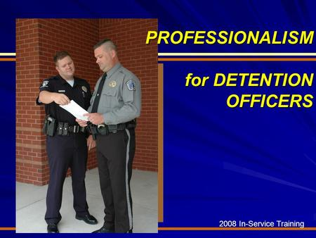 2008 In-Service Training PROFESSIONALISM for DETENTION OFFICERS.