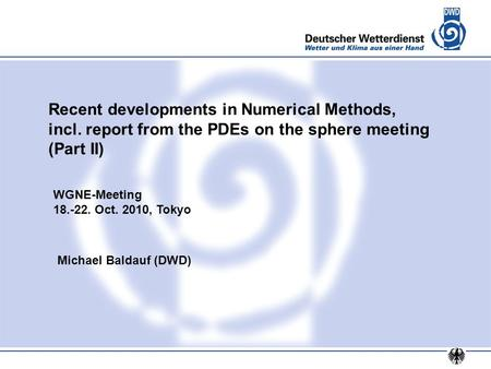 Recent developments in Numerical Methods, incl. report from the PDEs on the sphere meeting (Part II) Michael Baldauf (DWD) WGNE-Meeting 18.-22. Oct. 2010,