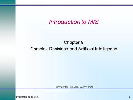 Introduction to MIS1 Copyright © 1998-2002 by Jerry Post Introduction to MIS Chapter 9 Complex Decisions and Artificial Intelligence.