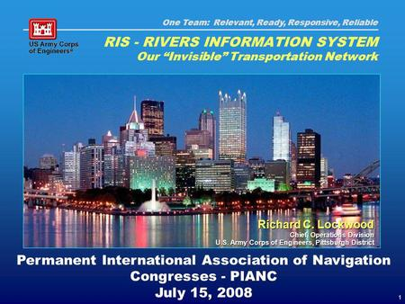 One Team: Relevant, Ready, Responsive, Reliable 1 Permanent International Association of Navigation Congresses - PIANC July 15, 2008 RIS - RIVERS INFORMATION.