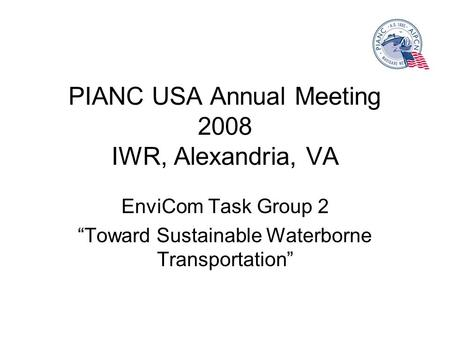 PIANC USA Annual Meeting 2008 IWR, Alexandria, VA EnviCom Task Group 2 Toward Sustainable Waterborne Transportation.
