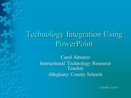 Technology Integration Using PowerPoint Carol Almarez Instructional Technology Resource Teacher Alleghany County Schools October 2006.