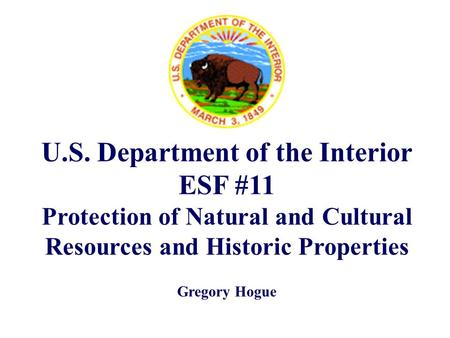 U.S. Department of the Interior ESF #11 Protection of Natural and Cultural Resources and Historic Properties Gregory Hogue.
