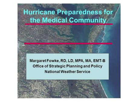 Hurricane Preparedness for the Medical Community Margaret Fowke, RD, LD, MPA, MA, EMT-B Office of Strategic Planning and Policy National Weather Service.