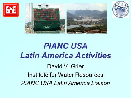 PIANC USA Latin America Activities David V. Grier Institute for Water Resources PIANC USA Latin America Liaison.
