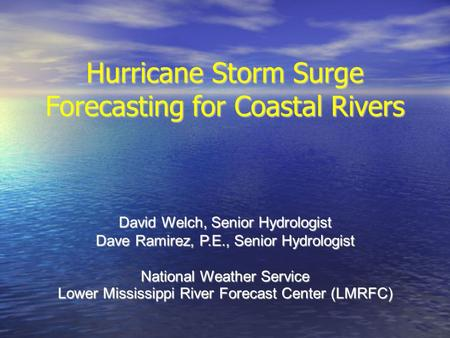 Hurricane Storm Surge Forecasting for Coastal Rivers David Welch, Senior Hydrologist Dave Ramirez, P.E., Senior Hydrologist National Weather Service Lower.