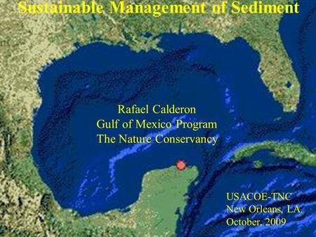 Sustainable Management of Sediment Rafael Calderon Gulf of Mexico Program The Nature Conservancy USACOE-TNC New Orleans, LA. October, 2009.