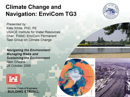 US Army Corps of Engineers BUILDING STRONG ® Climate Change and Navigation: EnviCom TG3 Presented by: Kate White, PhD, PE USACE Institute for Water Resources.