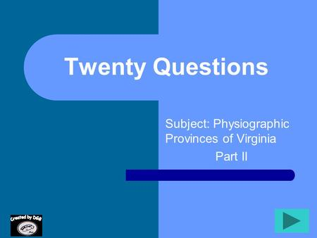 Twenty Questions Subject: Physiographic Provinces of Virginia Part II.