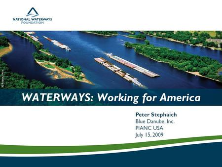 WATERWAYS: Working for America Peter Stephaich Blue Danube, Inc. PIANC USA July 15, 2009 © Robert J. Hurt.