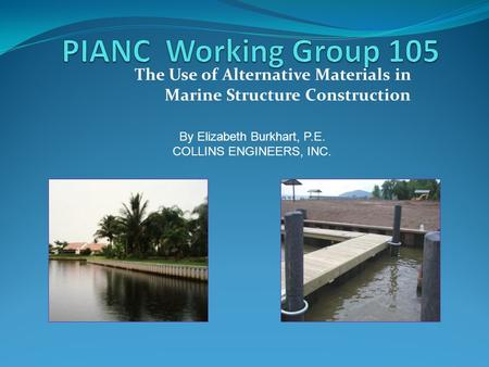 The Use of Alternative Materials in Marine Structure Construction By Elizabeth Burkhart, P.E. COLLINS ENGINEERS, INC.