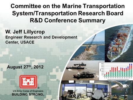 US Army Corps of Engineers BUILDING STRONG ® Committee on the Marine Transportation System/Transportation Research Board R&D Conference Summary August.