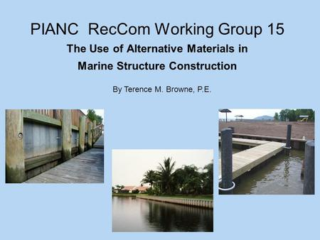 PIANC RecCom Working Group 15 The Use of Alternative Materials in Marine Structure Construction By Terence M. Browne, P.E.