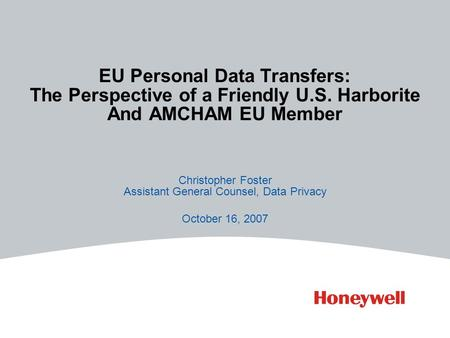 EU Personal Data Transfers: The Perspective of a Friendly U.S. Harborite And AMCHAM EU Member Christopher Foster Assistant General Counsel, Data Privacy.