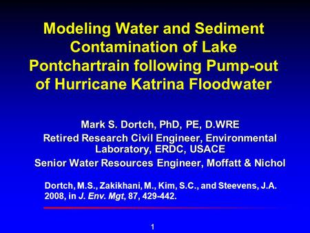 1 Modeling Water and Sediment Contamination of Lake Pontchartrain following Pump-out of Hurricane Katrina Floodwater Mark S. Dortch, PhD, PE, D.WRE Retired.