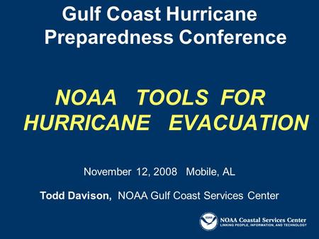 Gulf Coast Hurricane Preparedness Conference NOAA TOOLS FOR HURRICANE EVACUATION Todd Davison, NOAA Gulf Coast Services Center November 12, 2008 Mobile,