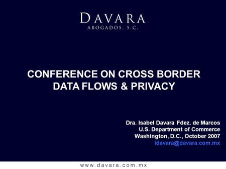 Dra. Isabel Davara Fdez. de Marcos U.S. Department of Commerce Washington, D.C., October 2007 CONFERENCE ON CROSS BORDER DATA FLOWS.