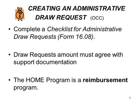1 CREATING AN ADMINISTRATIVE DRAW REQUEST (OCC) Complete a Checklist for Administrative Draw Requests (Form 16.08). Draw Requests amount must agree with.