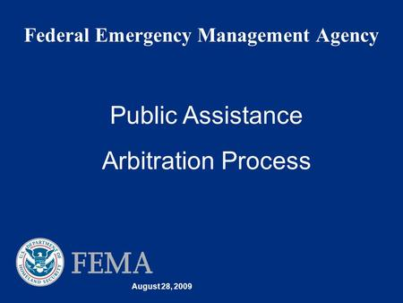 August 28, 2009 Federal Emergency Management Agency Public Assistance Arbitration Process.