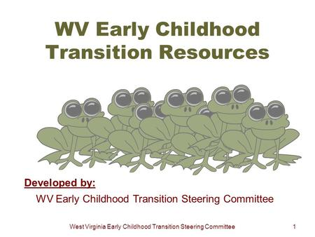 West Virginia Early Childhood Transition Steering Committee1 WV Early Childhood Transition Resources Developed by: WV Early Childhood Transition Steering.