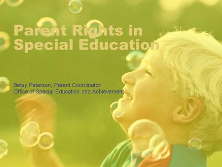 Parent Rights in Special Education Betsy Peterson, Parent Coordinator Office of Special Education and Achievement.