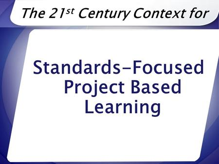 The 21 st Century Context for Standards-Focused Project Based Learning.