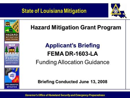 State of Louisiana Mitigation Governor's Office of Homeland Security and Emergency Preparedness Hazard Mitigation Grant Program Applicants Briefing FEMA.