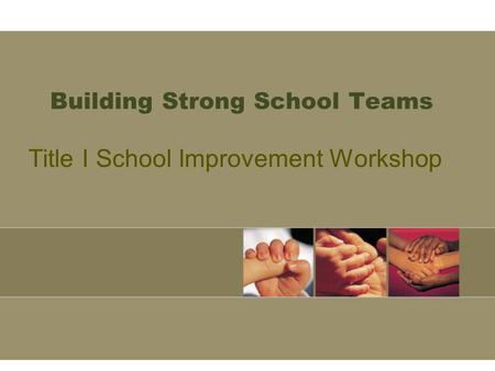 Building Strong School Teams Title I School Improvement Workshop.