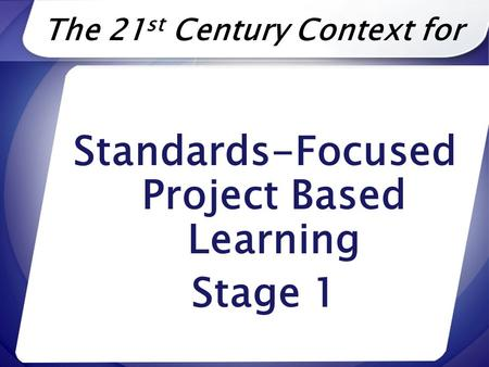 The 21 st Century Context for Standards-Focused Project Based Learning Stage 1.