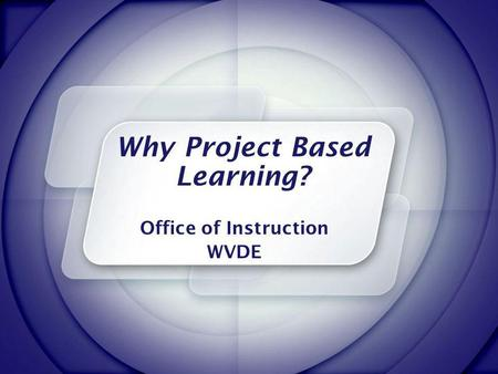 Why Project Based Learning? Office of Instruction WVDE.