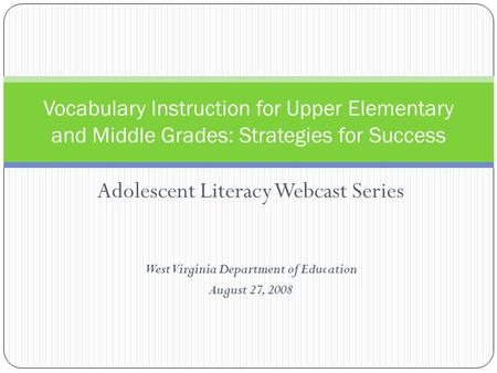 Adolescent Literacy Webcast Series West Virginia Department of Education August 27, 2008 Vocabulary Instruction for Upper Elementary and Middle Grades: