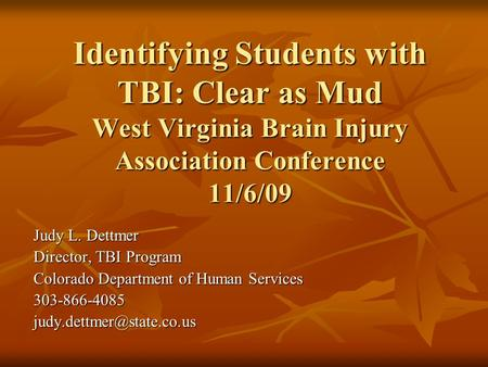 Identifying Students with TBI: Clear as Mud West Virginia Brain Injury Association Conference 11/6/09 Judy L. Dettmer Director, TBI Program Colorado Department.