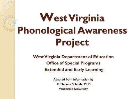 W est Virginia Phonological Awareness Project West Virginia Department of Education Office of Special Programs Extended and Early Learning Adapted from.