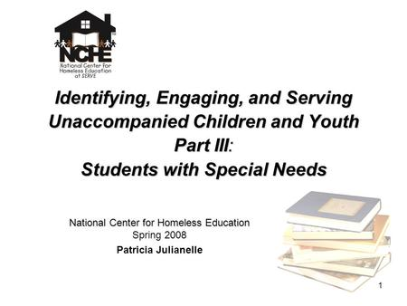 1 Identifying, Engaging, and Serving Unaccompanied Children and Youth Part III: Students with Special Needs National Center for Homeless Education National.