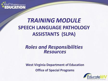 TRAINING MODULE SPEECH LANGUAGE PATHOLOGY ASSISTANTS (SLPA) Roles and Responsibilities Resources West Virginia Department of Education Office of Special.