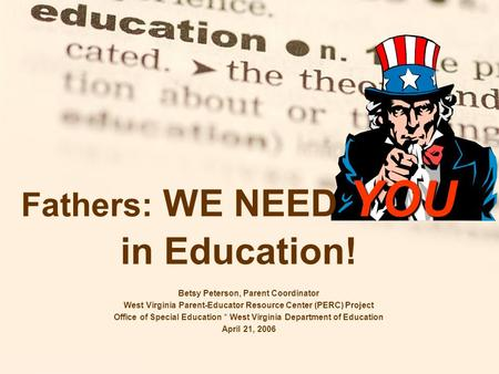 YOU Fathers: WE NEED YOU in Education! Betsy Peterson, Parent Coordinator West Virginia Parent-Educator Resource Center (PERC) Project Office of Special.