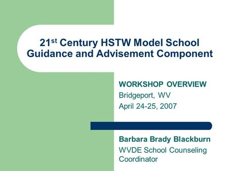 21 st Century HSTW Model School Guidance and Advisement Component WORKSHOP OVERVIEW Bridgeport, WV April 24-25, 2007 Barbara Brady Blackburn WVDE School.